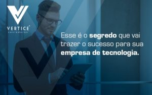 Esse E O Segredo Que Vai Trazer O Sucesso Para Sua Empresa De Tecnologia Blog (1) - Contabilidade em Brasília | Vértice Contadores e Associados S/S Ltda.