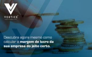 Descubra Agora Mesmo Como Calcular A Margem De Lucro Da Sua Emprsa Do Jeito Certo Blog - Contabilidade em Brasília | Vértice Contadores e Associados S/S Ltda.